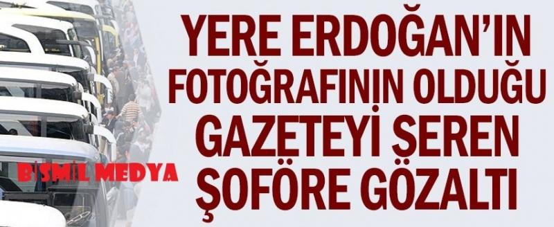 ERDOĞAN'IN RESMİNİN OLDUĞU GAZETEYE BASAN OTOBÜS ŞOFÖRÜ GÖZALTINA ALINDI !!!